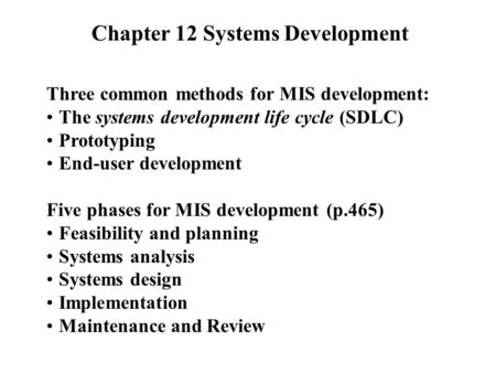 Chapter 12 Systems Development Three common methods for MIS development: The systems development life cycle (SDLC) Prototyping End-user development Five.