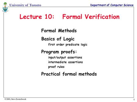 1 University of Toronto Department of Computer Science © 2001, Steve Easterbrook Lecture 10: Formal Verification Formal Methods Basics of Logic first order.