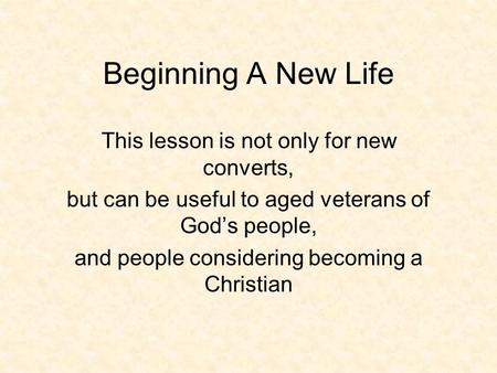Beginning A New Life This lesson is not only for new converts, but can be useful to aged veterans of God's people, and people considering becoming a Christian.