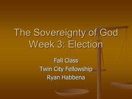 The Sovereignty of God Week 3: Election Fall Class Twin City Fellowship Ryan Habbena.