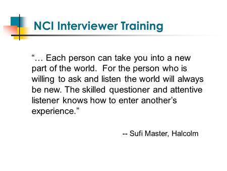 "NCI Interviewer Training ""… Each person can take you into a new part of the world. For the person who is willing to ask and listen the world will always."
