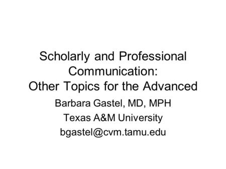Scholarly and Professional Communication: Other Topics for the Advanced Barbara Gastel, MD, MPH Texas A&M University