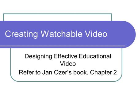 Creating Watchable Video Designing Effective Educational Video Refer to Jan Ozer's book, Chapter 2.