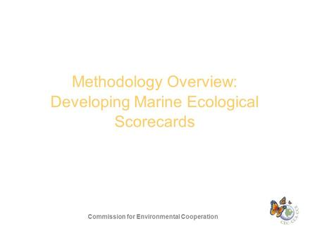 Methodology Overview: Developing Marine Ecological Scorecards Commission for Environmental Cooperation.