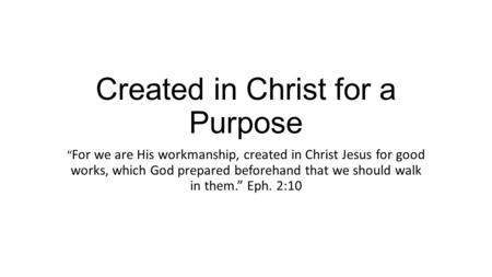 "Created in Christ for a Purpose "" For we are His workmanship, created in Christ Jesus for good works, which God prepared beforehand that we should walk."