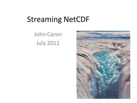 Streaming NetCDF John Caron July 2011. What does NetCDF do for you? Data Storage: machine-, OS-, compiler-independent Standard API (Application Programming.