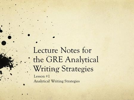 Lecture Notes for the GRE Analytical Writing Strategies Lesson #1 Analytical Writing Strategies.
