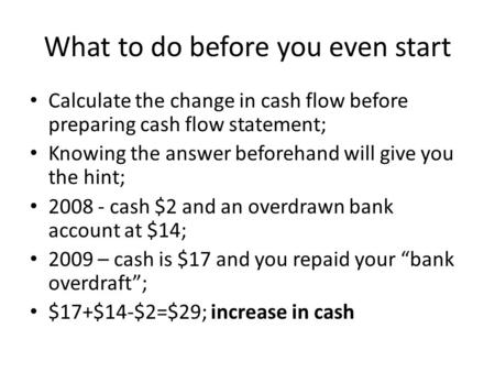 What to do before you even start Calculate the change in cash flow before preparing cash flow statement; Knowing the answer beforehand will give you the.