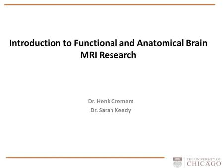 Introduction to Functional and Anatomical Brain MRI Research Dr. Henk Cremers Dr. Sarah Keedy 1.