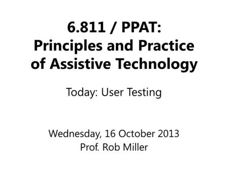 6.811 / PPAT: Principles and Practice of Assistive Technology Wednesday, 16 October 2013 Prof. Rob Miller Today: User Testing.