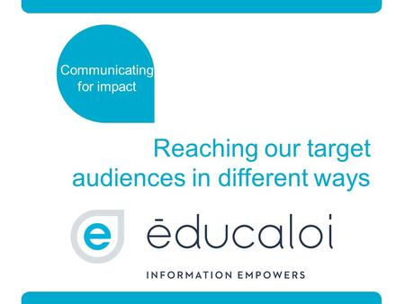 Reaching our target audiences in different ways Communicating for impact.