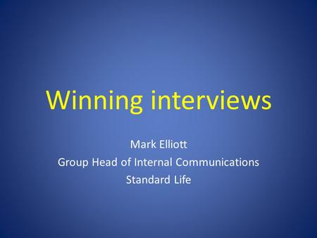 Winning interviews Mark Elliott Group Head of Internal Communications Standard Life.