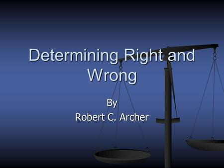 By Robert C. Archer Determining Right and Wrong How can we determine right from wrong? By man? By man? No! No! By commandment By commandment By principles.