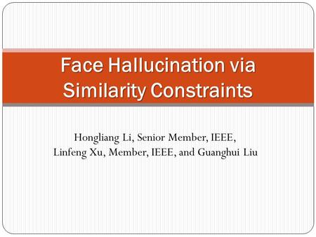 Hongliang Li, Senior Member, IEEE, Linfeng Xu, Member, IEEE, and Guanghui Liu Face Hallucination via Similarity Constraints.