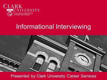Informational Interviewing Presented by Clark University Career Services.