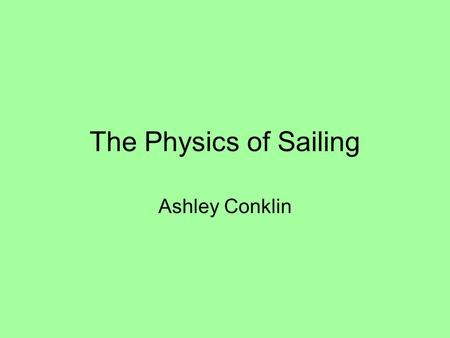 The Physics of Sailing Ashley Conklin. Basic Parts of a Sailboat Mainsail- catches wind Jib- helps with turning the boat and also catches some wind Mast-