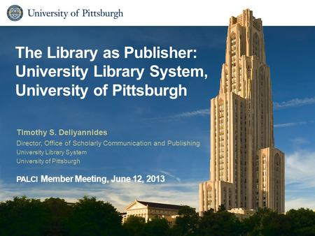 The Library as Publisher: University Library System, University of Pittsburgh Timothy S. Deliyannides Director, Office of Scholarly Communication and Publishing.