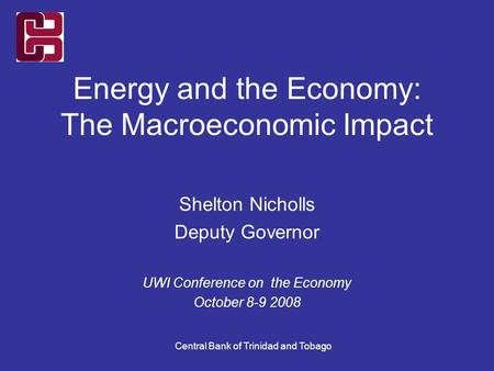 Central Bank of Trinidad and Tobago Energy and the Economy: The Macroeconomic Impact Shelton Nicholls Deputy Governor UWI Conference on the Economy October.