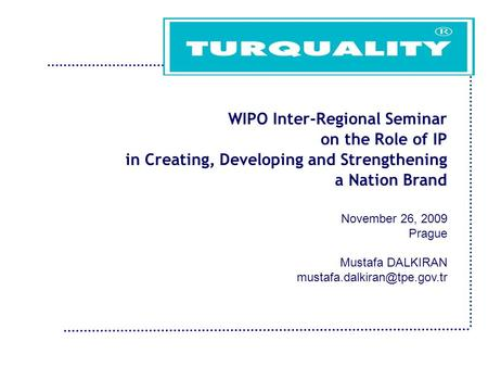 WIPO Inter-Regional Seminar on the Role of IP in Creating, Developing and Strengthening a Nation Brand November 26, 2009 Prague Mustafa DALKIRAN