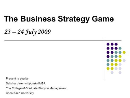 The Business Strategy Game 23 – 24 July 2009 Present to you by Sakchai Jarernsiripornkul MBA The College of Graduate Study in Management, Khon Kaen University.