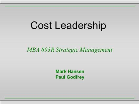 Cost Leadership MBA 693R Strategic Management Mark Hansen Paul Godfrey.