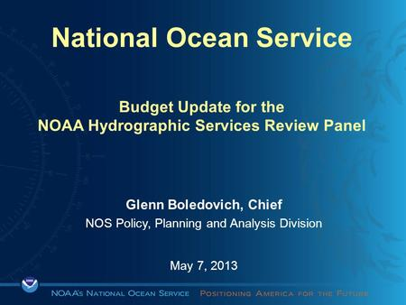 National Ocean Service Budget Update for the NOAA Hydrographic Services Review Panel Glenn Boledovich, Chief NOS Policy, Planning and Analysis Division.