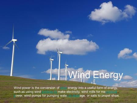 Wind Energy Wind power is the conversion of wind energy into a useful form of energy, such as using wind turbines to make electricity, wind mills for mechanical.