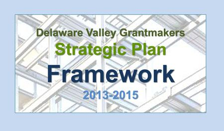 Delaware Valley Grantmakers Strategic Plan Framework 2013-2015.