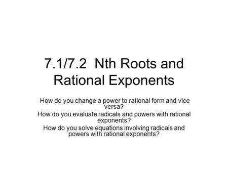 7.1/7.2 Nth Roots and Rational Exponents How do you change a power to rational form and vice versa? How do you evaluate radicals and powers with rational.