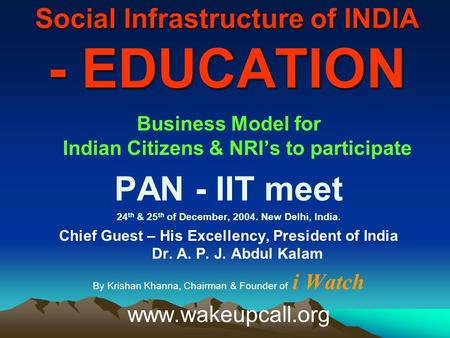 Social Infrastructure of INDIA - EDUCATION Business Model for Indian Citizens & NRI's to participate PAN - IIT meet 24 th & 25 th of December, 2004. New.