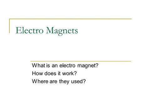 Electro Magnets What is an electro magnet? How does it work? Where are they used?