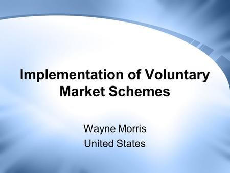 Implementation of Voluntary Market Schemes Wayne Morris United States.