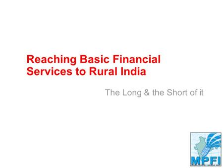 Reaching Basic Financial Services to Rural India The Long & the Short of it.
