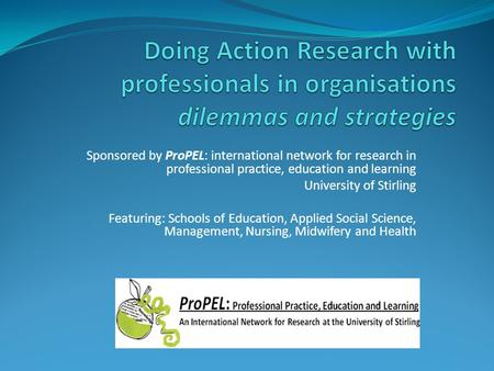 Sponsored by ProPEL: international network for research in professional practice, education and learning University of Stirling Featuring: Schools of Education,