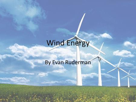 Wind Energy By Evan Ruderman. What is it? Conversion of wind energy into a useful form of electricity Over past 5 years installations have grown by 27.6%