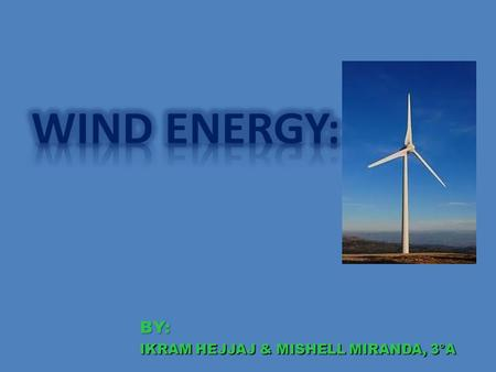 BY: : IKRAM HEJJAJ & MISHELL MIRANDA, 3°A. HISTORY: Wind power is one of the oldest energy with thermal energy has been used to grind grain or sails to.