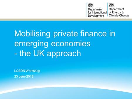 Mobilising private finance in emerging economies - the UK approach LCEDN Workshop 25 June 2013.