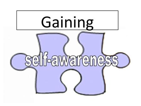 Gaining. Self Awareness Is having a clear perception of your personality, including strenghts, weakness, thoughts, beliefs, motivation, and emotions.