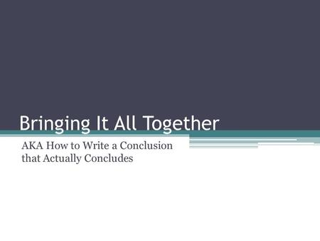Bringing It All Together AKA How to Write a Conclusion that Actually Concludes.