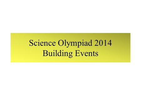 Science Olympiad 2014 Building Events. Building Events.