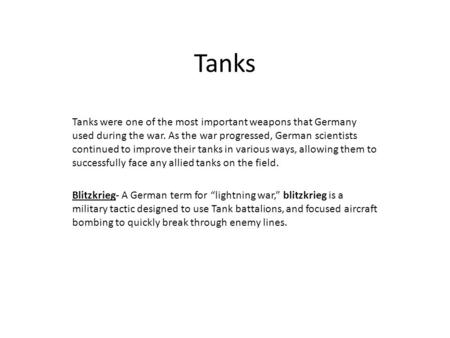 Tanks Tanks were one of the most important weapons that Germany used during the war. As the war progressed, German scientists continued to improve their.