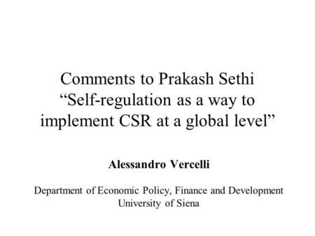 "Comments to Prakash Sethi ""Self-regulation as a way to implement CSR at a global level"" Alessandro Vercelli Department of Economic Policy, Finance and."