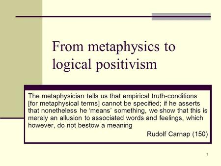 1 From metaphysics to logical positivism The metaphysician tells us that empirical truth-conditions [for metaphysical terms] cannot be specified; if he.