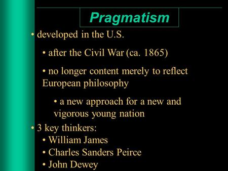 Pragmatism developed in the U.S. after the Civil War (ca. 1865) no longer content merely to reflect European philosophy a new approach for a new and vigorous.