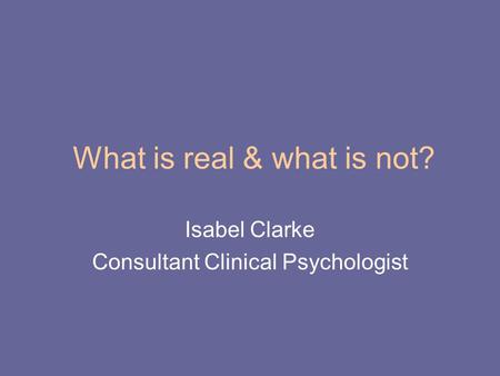 What is real & what is not? Isabel Clarke Consultant Clinical Psychologist.