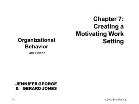 7-1©2005 Prentice Hall 7: Creating a Motivating Work Setting Chapter 7: Creating a Motivating Work Setting Organizational Behavior 4th Edition JENNIFER.