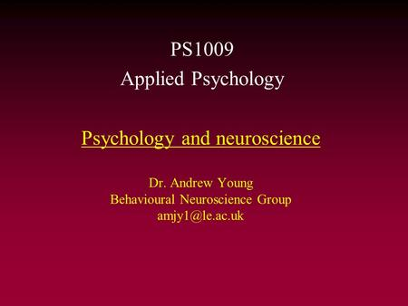 Psychology and neuroscience Dr. Andrew Young Behavioural Neuroscience Group PS1009 Applied Psychology.