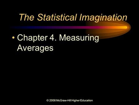 © 2008 McGraw-Hill Higher Education The Statistical Imagination Chapter 4. Measuring Averages.