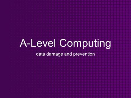 A-Level Computing data damage and prevention. Objectives To know the dangers associated with a computer system To understand the methods of prevention.