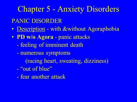 Chapter 5 - Anxiety Disorders PANIC DISORDER Description - with &without Agoraphobia PD w/o Agora - panic attacks - feeling of imminent death - numerous.